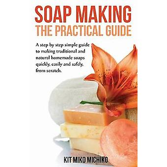 Soap Making The Practical Guide A StepsByStep Simple Guide to Making Traditional and Natural Homemade Soaps Quickly Easily and by Michiko & Kit Miko
