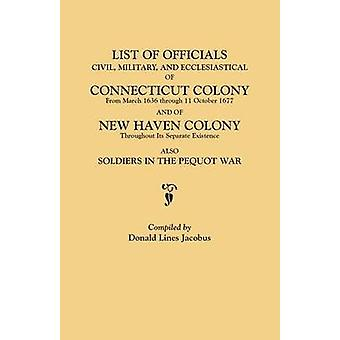 List of Officials Civil Military and Ecclesiastical of Connecticut Colony from March 1636 through 11 October 1677 and of New Haven Colony throughout its separate existence also Soldiers in the P by Jacobus & Donald Lines