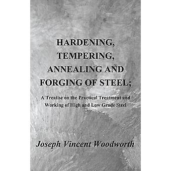 Hardening Tempering Annealing and Forging of Steel A Treatise on the Practical Treatment and Working of High and Low Grade Steel by Woodworth & Joseph Vincent