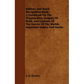 Military and Naval Recognition Book  A Handbook on the Organisation Insignia of Rank and Customs of the Service of the Worlds Important Armies and by Bunkley & J. W.