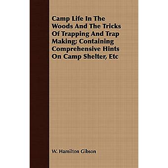 Camp Life in the Woods and the Tricks of Trapping and Trap Making Containing Comprehensive Hints on Camp Shelter Etc by Gibson & William Hamilton
