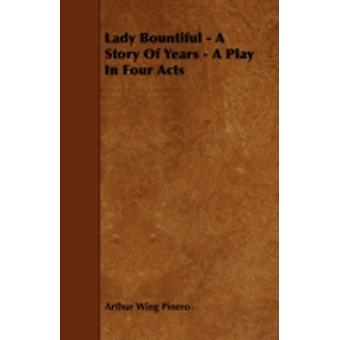 Lady Bountiful  A Story of Years  A Play in Four Acts by Pinero & Arthur Wing & Sir