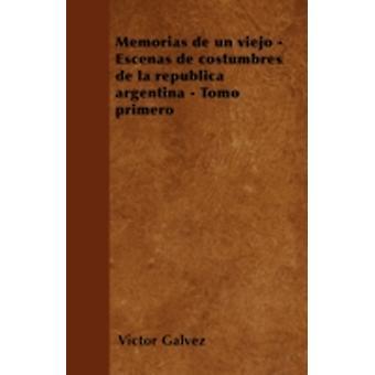 Memorias de un viejo  Escenas de costumbres de la repblica argentina  Tomo primero by Galvez & Vctor
