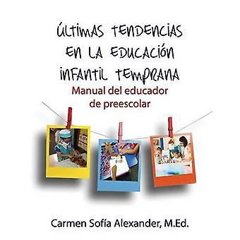 ltimas tendencias en la educacin infantil temprana Manual del educador de preescolar by Alexander & Carmen Sofia
