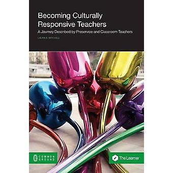 Becoming Culturally Responsive Teachers A Journey Described by Preservice and Classroom Teachers by Mitchell & Laura