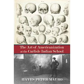 The Art of Americanization at the Carlisle Indian School by Hayes Mau