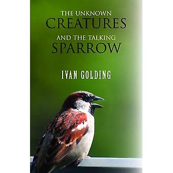 The Unknown Creatures and the Talking Sparrow by Ivan Golding - 97817