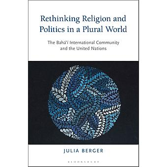 Rethinking Religion and Politics in a Plural World  The Bahai International Community and the United Nations by Dr Julia Berger