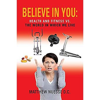 Believe in You - Health and Fitness Vs. The World in Which We Live by