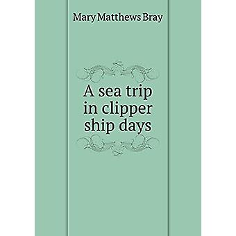 A Sea Trip in Clipper Ship Days by Mary Matthews Bray - 9785519469012