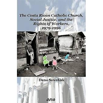 The Costa Rican Catholic Church Social Justice and the Rights of Workers 19791996 by Dana Sawchuk