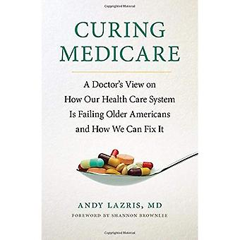 Curing Medicare: A Doctor's View on How Our Health Care System is Failing Older Americans and How We Can Fix it...