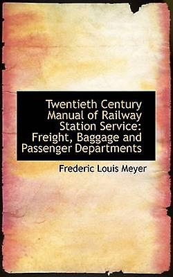 Twentieth Century Manual of Railway Station Service Freight Baggage and Passenger Departments by Meyer & Frederic Louis
