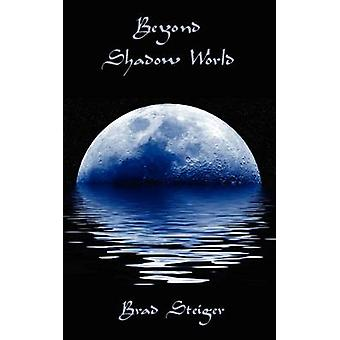 Beyond Shadow World Our Shared World of the Supernatural by Steiger & Brad