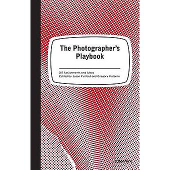 The Photographer's Playbook - 307 Assignments and Ideas by Jason Fulfo