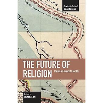The Future of Religion - Toward a Reconciled Society by Michael R Ott