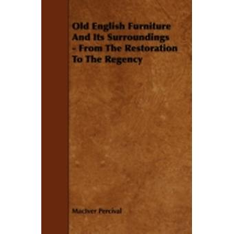 Old English Furniture and Its Surroundings  From the Restoration to the Regency by Percival & Maciver