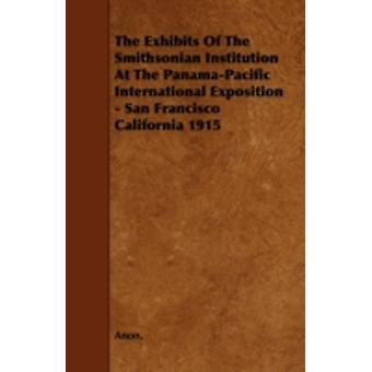 The Exhibits of the Smithsonian Institution at the PanamaPacific International Exposition  San Francisco California 1915 by Anon