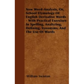 New WordAnalysis Or School Etymology Of English Derivative Words  With Practical Exercises In Spelling Analyzing Defining Synonyms And The Use Of Words by Swinton & William