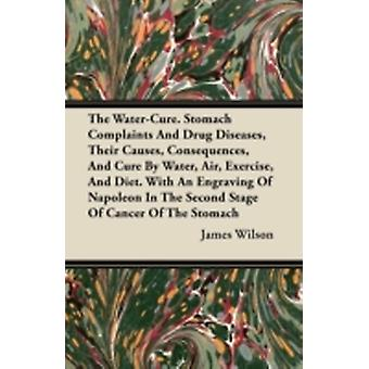 The WaterCure. Stomach Complaints And Drug Diseases Their Causes Consequences And Cure By Water Air Exercise And Diet. With An Engraving Of Napoleon In The Second Stage Of Cancer Of The Stomach by Wilson & James
