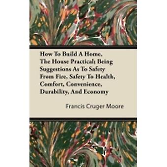 How To Build A Home The House Practical Being Suggestions As To Safety From Fire Safety To Health Comfort Convenience Durability And Economy by Moore & Francis Cruger