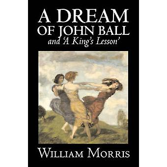 A Dream of John Ball and A Kings Lesson by Wiliam Morris Fiction Classics Literary Fairy Tales Folk Tales Legends  Mythology by Morris & William