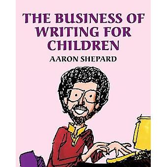 The Business of Writing for Children An Authors Inside Tips on Writing Childrens Books and Publishing Them or How to Write Publish and Promote a Book for Kids by Shepard & Aaron