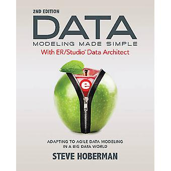 Data Modeling Made Simple with ERStudio Data Architect Adapting to Agile Data Modeling in a Big Data World by Hoberman & Steve