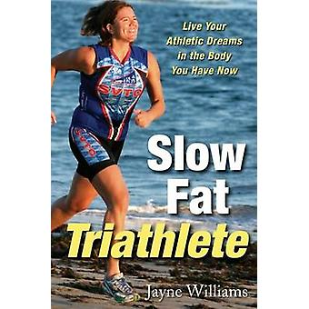 Slow Fat Triathlete - Live Your Athletic Dreams in the Body You Have N