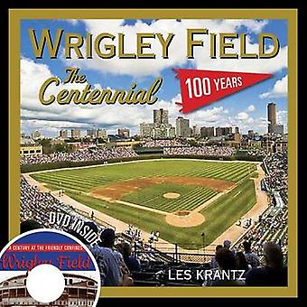 Wrigley Field - The Centennial - 100 Years at the Friendly Confines by