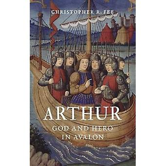 Arthur - God and Hero in Avalon by Christopher R. Fee - 9781780239996