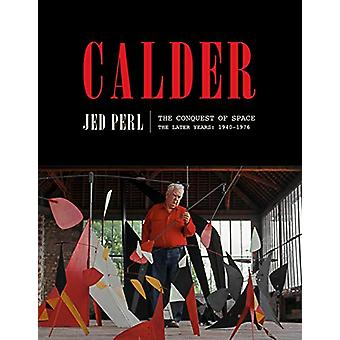 Calder - The Conquest of Space - The Later Years - 1940-1976 by Jed Perl