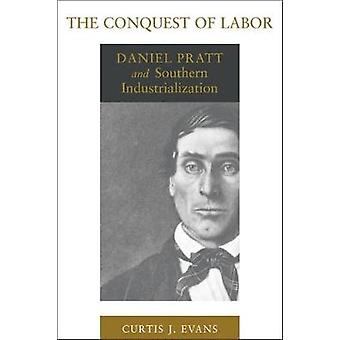 The Conquest of Labor - Daniel Pratt and Southern Industrialization by