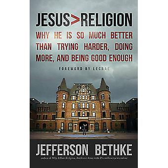 Jesus  Religion Why He Is So Much Better Than Trying Harder Doing More and Being Good Enough by Bethke & Jefferson