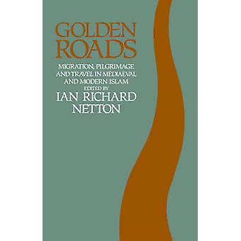 Golden Roads Migration Pilgrimage and Travel in Medieval and Modern Islam