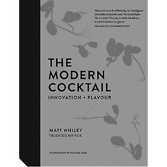 The Modern Cocktail - Innovation + Flavour by Matt Whiley - 9781911127