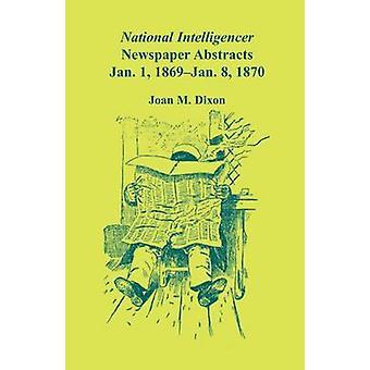 National Intelligencer Newspaper Abstracts Jan 1 1869 thru Jan 8 1870 by Dixon & Joan M.