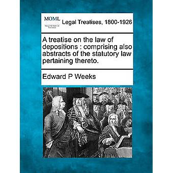 A treatise on the law of depositions  comprising also abstracts of the statutory law pertaining thereto. by Weeks & Edward P