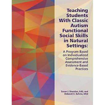 Teaching Students with Classic Autism Functional Social Skills in Natural Settings A Program Based on Individualized Comprehensive Assessment and Evi by Bahme & Deborah E.