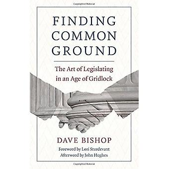 Finding Common Ground - The Art of Legislating in an Age of Gridlock b