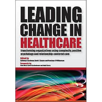 Leading Change in Healthcare Transforming Organizations Using Complexity Positive Psychology and RelationshipCentered Care by Suchman & Anthony L