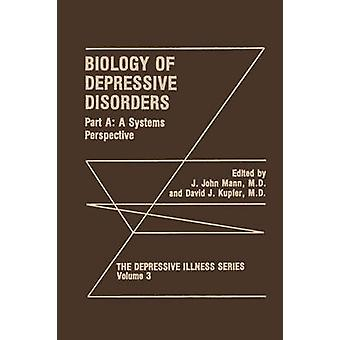 Biology of Depressive Disorders. Part A  A Systems Perspective by Edited by J John Mann & Edited by David J Kupfer