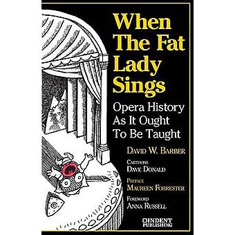 When the Fat Lady Sings Opera History as It Ought to Be Taught by Barber & David W.