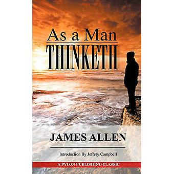 As A Man Thinketh A Guide to Unlocking the Power of Your Mind by Allen & James