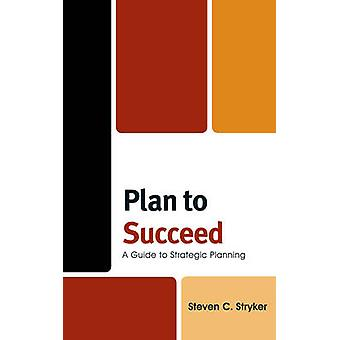 Plan to Succeed A Guide to Strategic Planning by Stryker & Steven C.