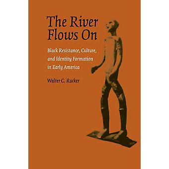 The River Flows On Black Resistance Culture and Identity Formation in Early America by Rucker & Walter C.