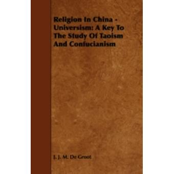 Religion in China  Universism A Key to the Study of Taoism and Confucianism by Groot & J. J. M. De