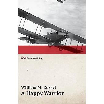 A Happy Warrior  Letters of William Muir Russel an American Aviator in the Great War 19171918 WWI Centenary Series by Russel & William M.