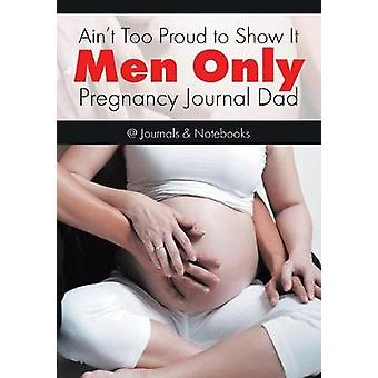 Aint Too Proud to Show It Men Only  Pregnancy Journal Dad by Journals Notebooks