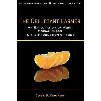 The Reluctant Farmer An Exploration of Work Social Class  the Production of Food by Dougherty & Debbie S.
